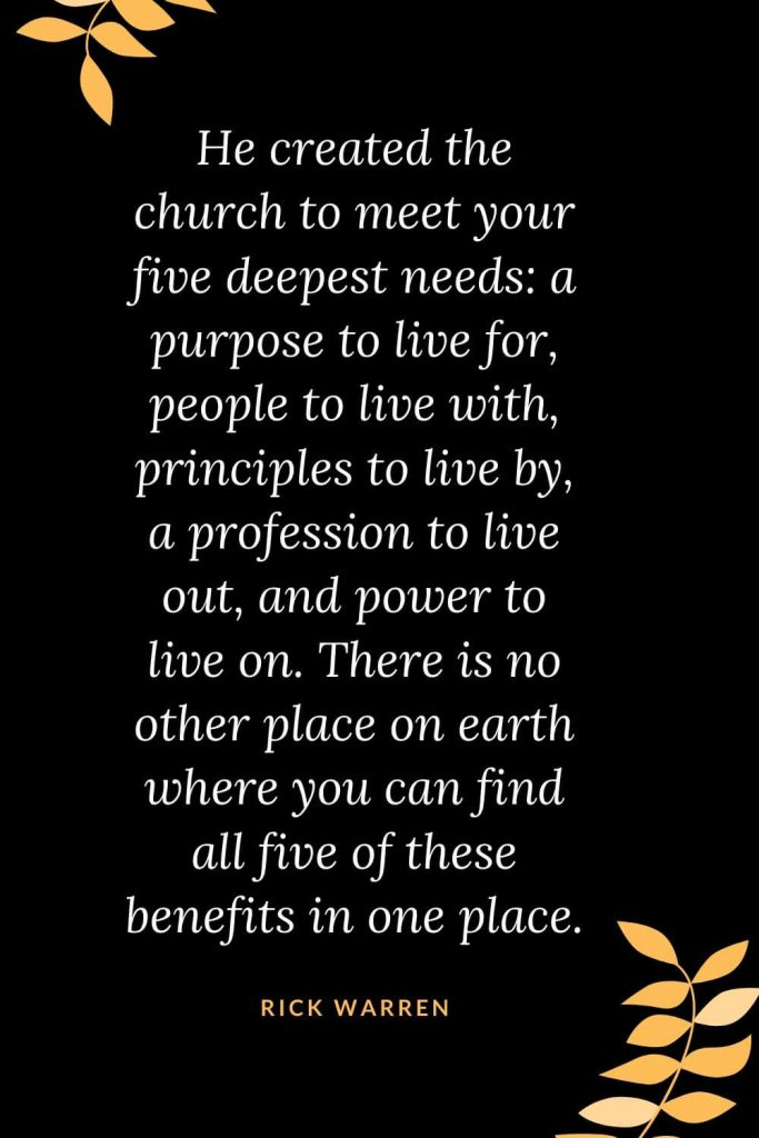 Church Quotes (3): He created the church to meet your five deepest needs: a purpose to live for, people to live with, principles to live by, a profession to live out, and power to live on. There is no other place on earth where you can find all five of these benefits in one place. Rick Warren
