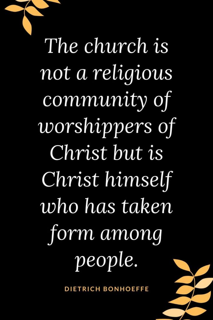 Church Quotes (31): The church is not a religious community of worshippers of Christ but is Christ himself who has taken form among people. Dietrich Bonhoeffer