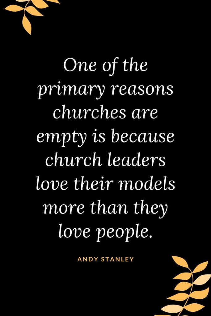 Church Quotes (32): One of the primary reasons churches are empty is because church leaders love their models more than they love people. Andy Stanley