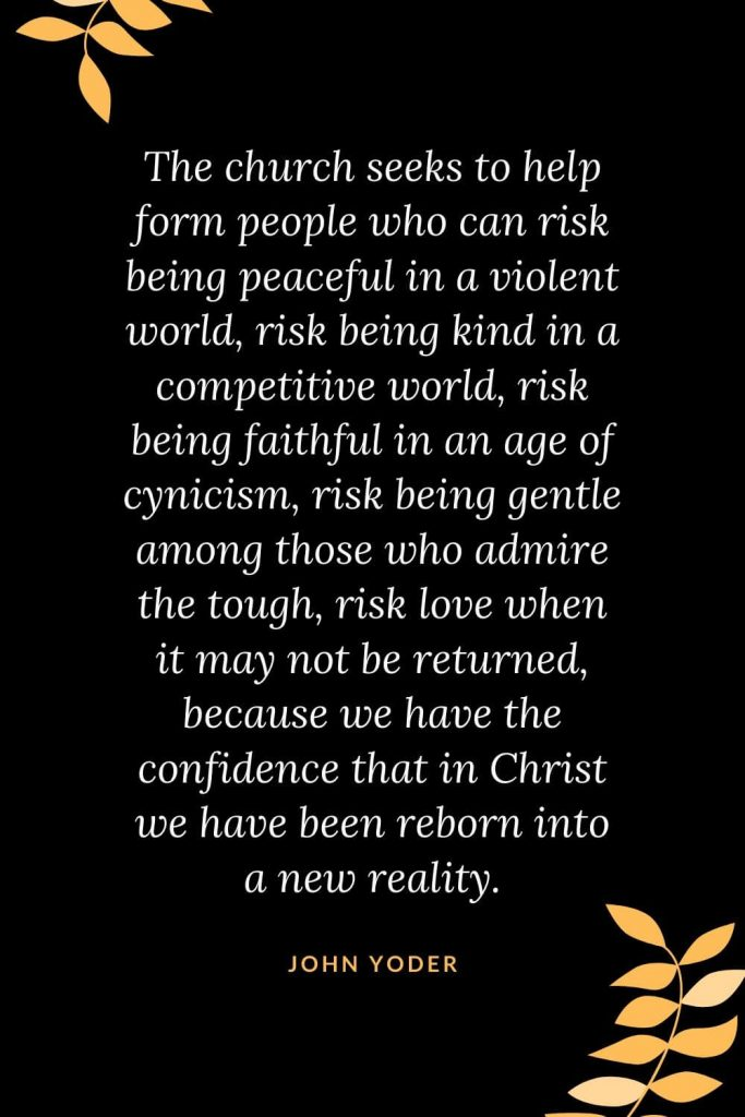 Church Quotes (33): The church seeks to help form people who can risk being peaceful in a violent world, risk being kind in a competitive world, risk being faithful in an age of cynicism, risk being gentle among those who admire the tough, risk love when it may not be returned, because we have the confidence that in Christ we have been reborn into a new reality. John Yoder