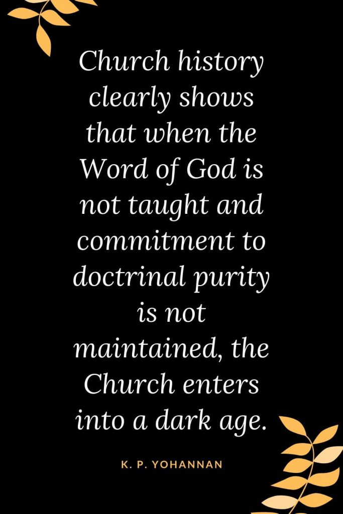 Church Quotes (36): Church history clearly shows that when the Word of God is not taught and commitment to doctrinal purity is not maintained, the Church enters into a dark age. K. P. Yohannan