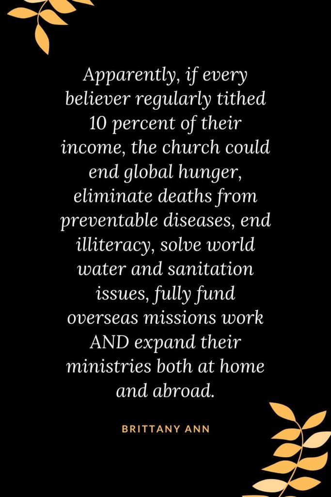 Church Quotes (37): Apparently, if every believer regularly tithed 10 percent of their income, the church could end global hunger, eliminate deaths from preventable diseases, end illiteracy, solve world water and sanitation issues, fully fund overseas missions work AND expand their ministries both at home and abroad. Brittany Ann