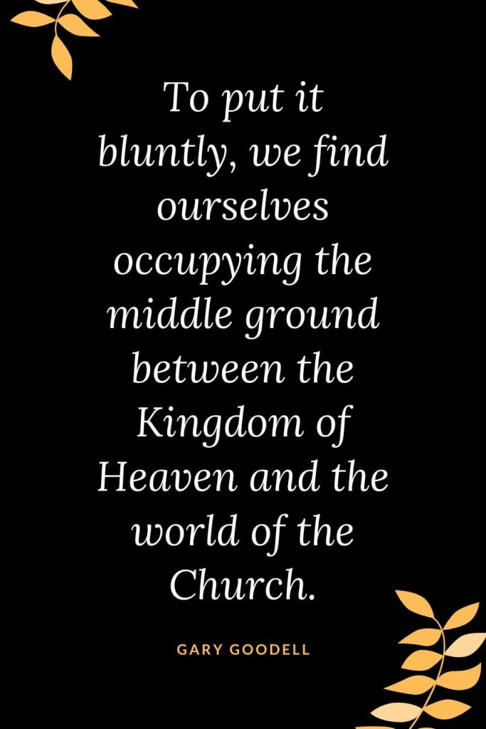 Church Quotes (38): To put it bluntly, we find ourselves occupying the middle ground between the Kingdom of Heaven and the world of the Church. Gary Goodell