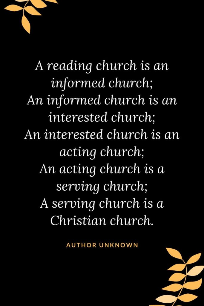 Church Quotes (39): A reading church is an informed church; An informed church is an interested church; An interested church is an acting church; An acting church is a serving church; A serving church is a Christian church. Author Unknown