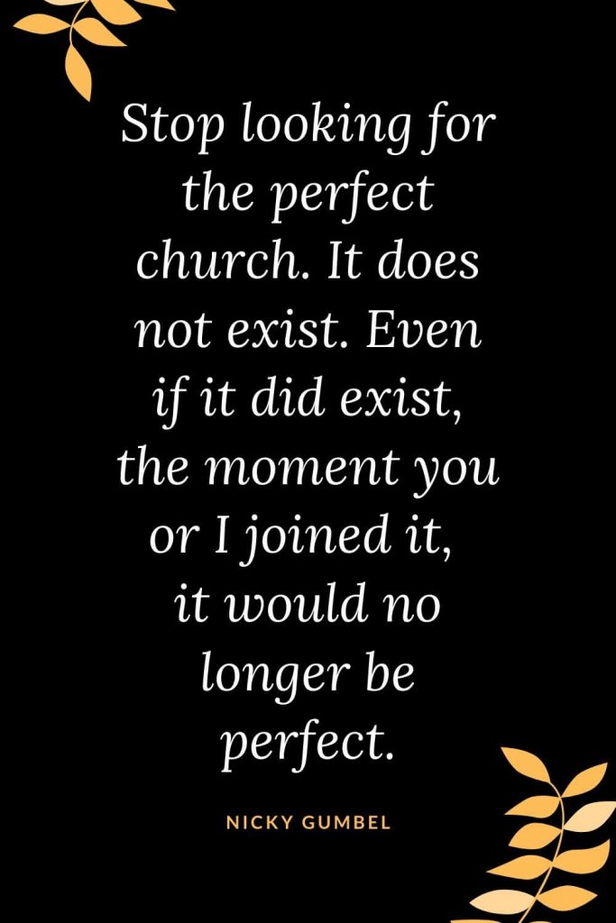 Church Quotes (4): Stop looking for the perfect church. It does not exist. Even if it did exist, the moment you or I joined it, it would no longer be perfect. Nicky Gumbel