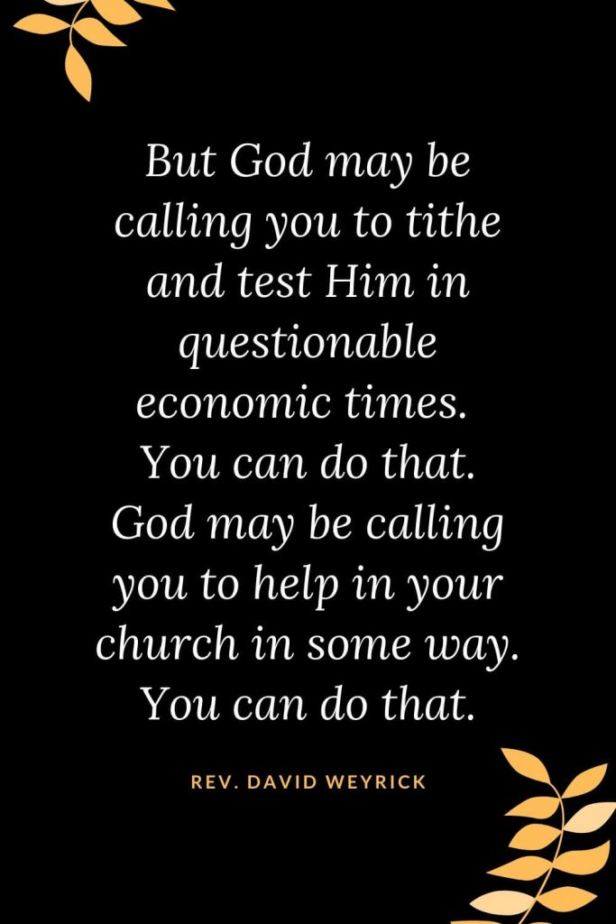 Church Quotes (40): But God may be calling you to tithe and test Him in questionable economic times. You can do that. God may be calling you to help in your church in some way. You can do that. Rev. David Weyrick