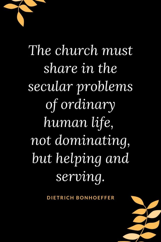 Church Quotes (41): The church must share in the secular problems of ordinary human life, not dominating, but helping and serving. Dietrich Bonhoeffer