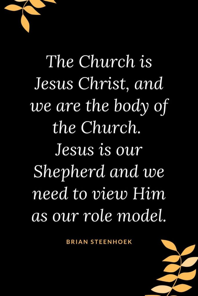 Church Quotes (43): The Church is Jesus Christ, and we are the body of the Church. Jesus is our Shepherd and we need to view Him as our role model. Brian Steenhoek