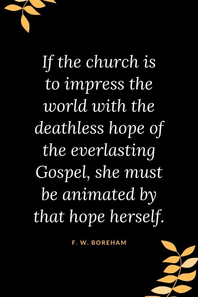 Church Quotes (44): If the church is to impress the world with the deathless hope of the everlasting Gospel, she must be animated by that hope herself. F. W. Boreham