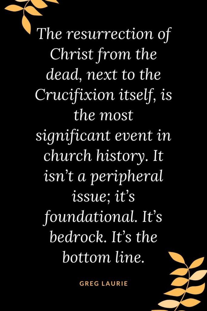 Church Quotes (45): The resurrection of Christ from the dead, next to the Crucifixion itself, is the most significant event in church history. It isn't a peripheral issue; it's foundational. It's bedrock. It's the bottom line. Greg Laurie