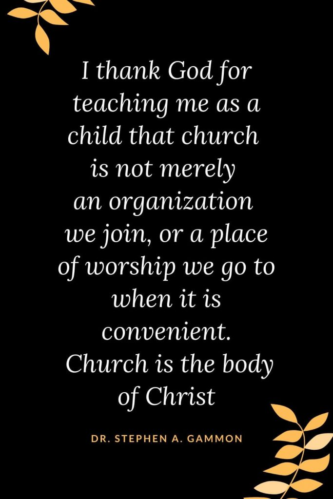 Church Quotes (47): I thank God for teaching me as a child that church is not merely an organization we join , or a place of worship we go to when it is convenient . Church is the body of Christ Dr. Stephen A. Gammon