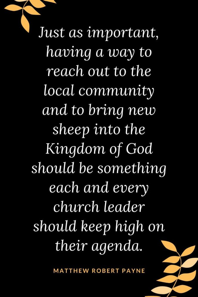 Church Quotes (49): Just as important, having a way to reach out to the local community and to bring new sheep into the Kingdom of God should be something each and every church leader should keep high on their agenda. Matthew Robert Payne
