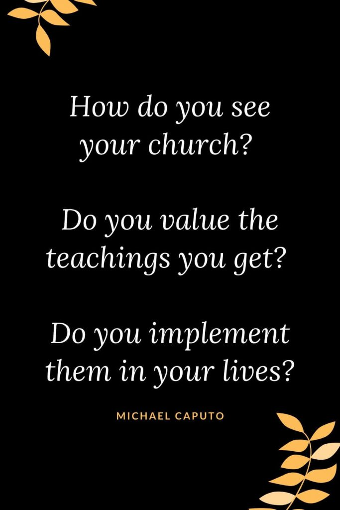 Church Quotes (50): How do you see your church? Do you value the teachings you get? Do you implement them in your lives? Michael Caputo