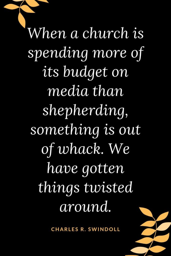 Church Quotes (7): When a church is spending more of its budget on media than shepherding, something is out of whack. We have gotten things twisted around. Charles R. Swindoll