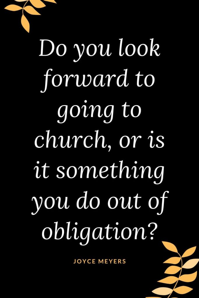 Church Quotes (8): Do you look forward to going to church, or is it something you do out of obligation? Joyce Meyers
