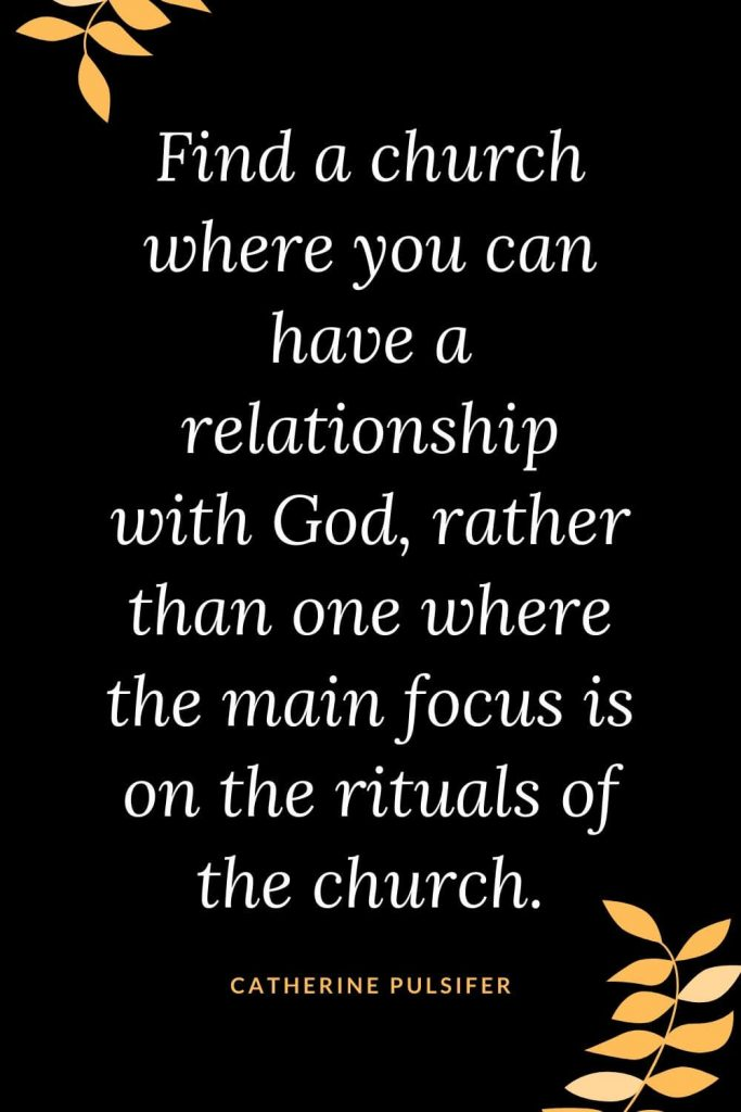 Church Quotes (9): Find a church where you can have a relationship with God, rather than one where the main focus is on the rituals of the church. Catherine Pulsifer