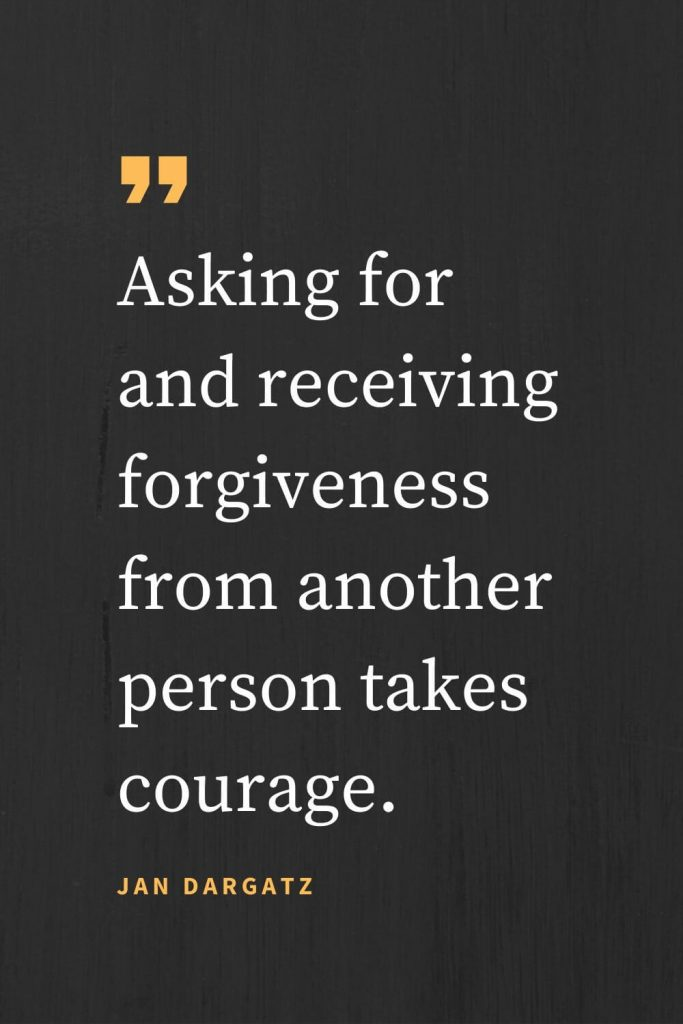 Forgiveness Quotes (10): Asking for and receiving forgiveness from another person takes courage. Jan Dargatz