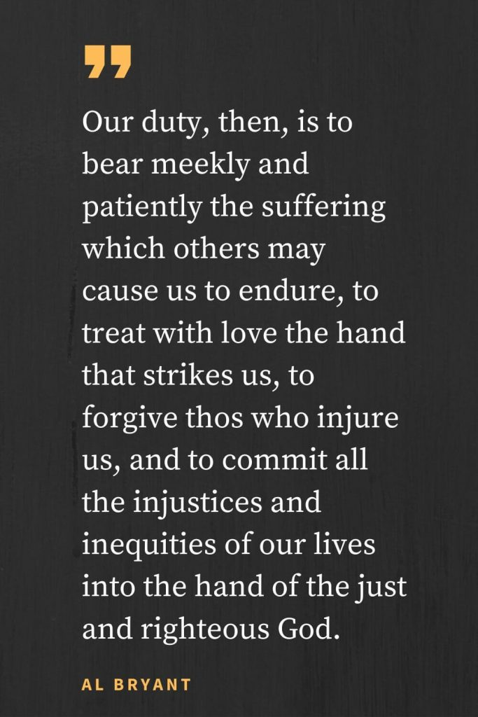 Forgiveness Quotes (11): Our duty, then, is to bear meekly and patiently the suffering which others may cause us to endure, to treat with love the hand that strikes us, to forgive thos who injure us, and to commit all the injustices and inequities of our lives into the hand of the just and righteous God. Al Bryant