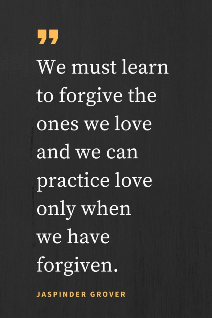 Forgiveness Quotes (12): We must learn to forgive the ones we love and we can practice love only when we have forgiven. Jaspinder Grover