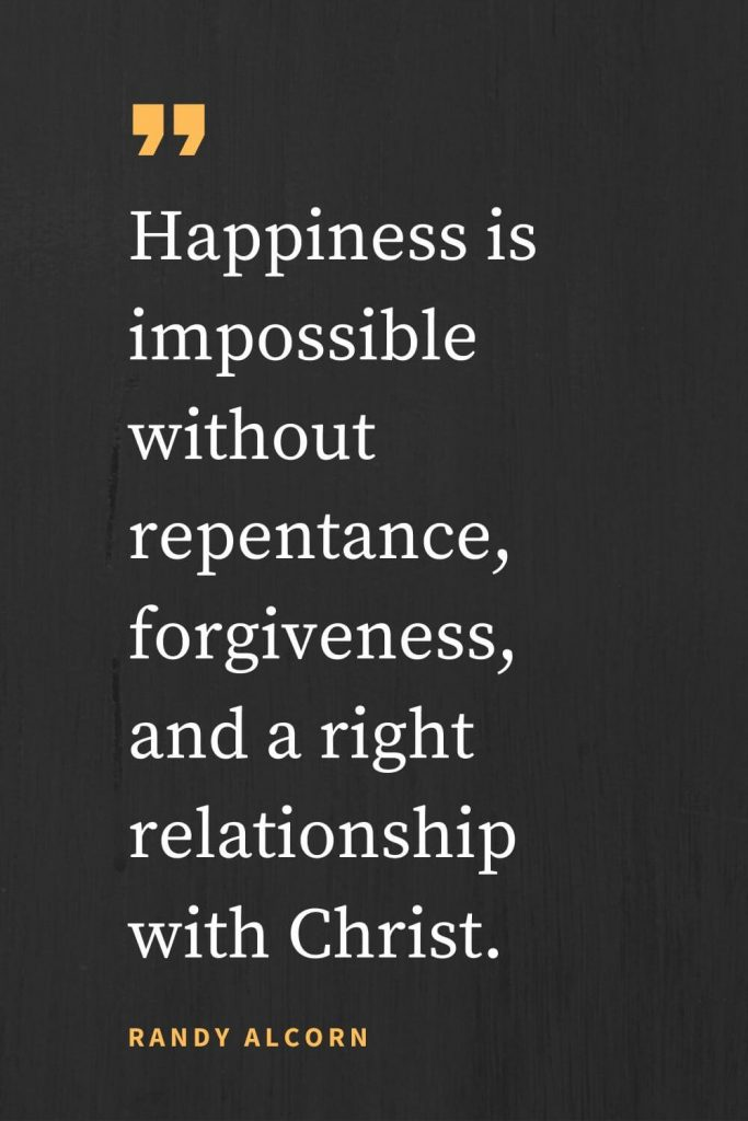 Forgiveness Quotes (13): Happiness is impossible without repentance, forgiveness, and a right relationship with Christ. Randy Alcorn