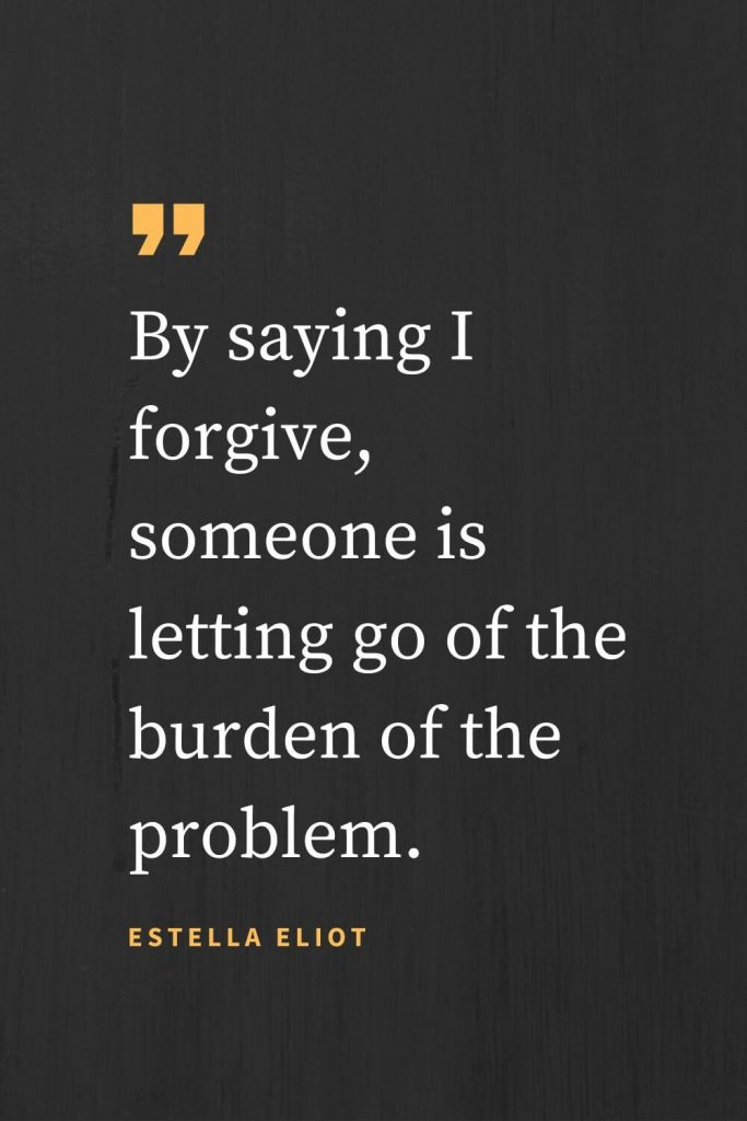 Forgiveness Quotes (15): By saying I forgive, someone is letting go of the burden of the problem. Estella Eliot