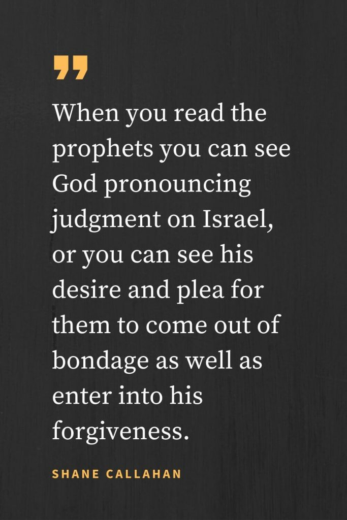 Forgiveness Quotes (17): When you read the prophets you can see God pronouncing judgment on Israel, or you can see his desire and plea for them to come out of bondage as well as enter into his forgiveness. Shane Callahan