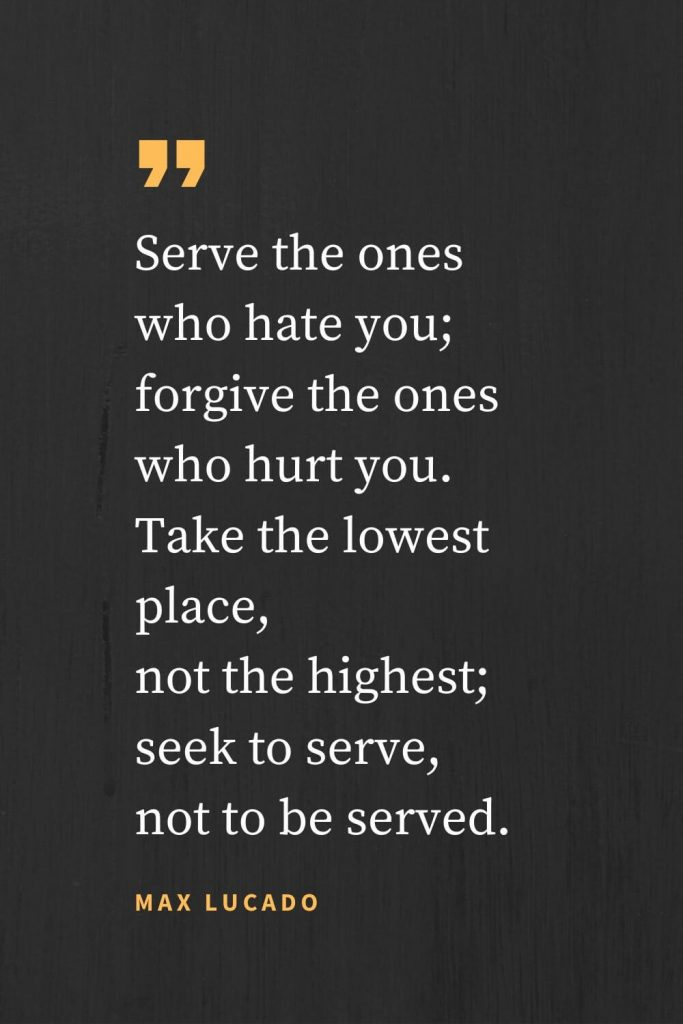 Forgiveness Quotes (19): Serve the ones who hate you; forgive the ones who hurt you. Take the lowest place, not the highest; seek to serve, not to be served. Max Lucado