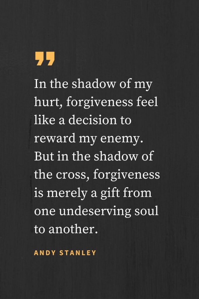 Forgiveness Quotes (2): In the shadow of my hurt, forgiveness feel like a decision to reward my enemy. But in the shadow of the cross, forgiveness is merely a gift from one undeserving soul to another. Andy Stanley