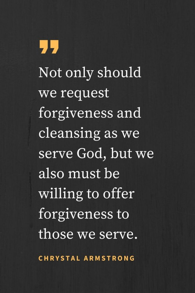 Forgiveness Quotes (20): Not only should we request forgiveness and cleansing as we serve God, but we also must be willing to offer forgiveness to those we serve. Chrystal Armstrong