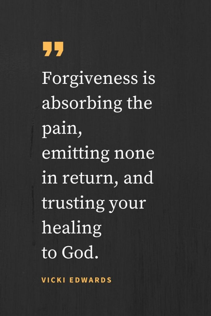 Forgiveness Quotes (21): Forgiveness is absorbing the pain, emitting none in return, and trusting your healing to God. Vicki Edwards
