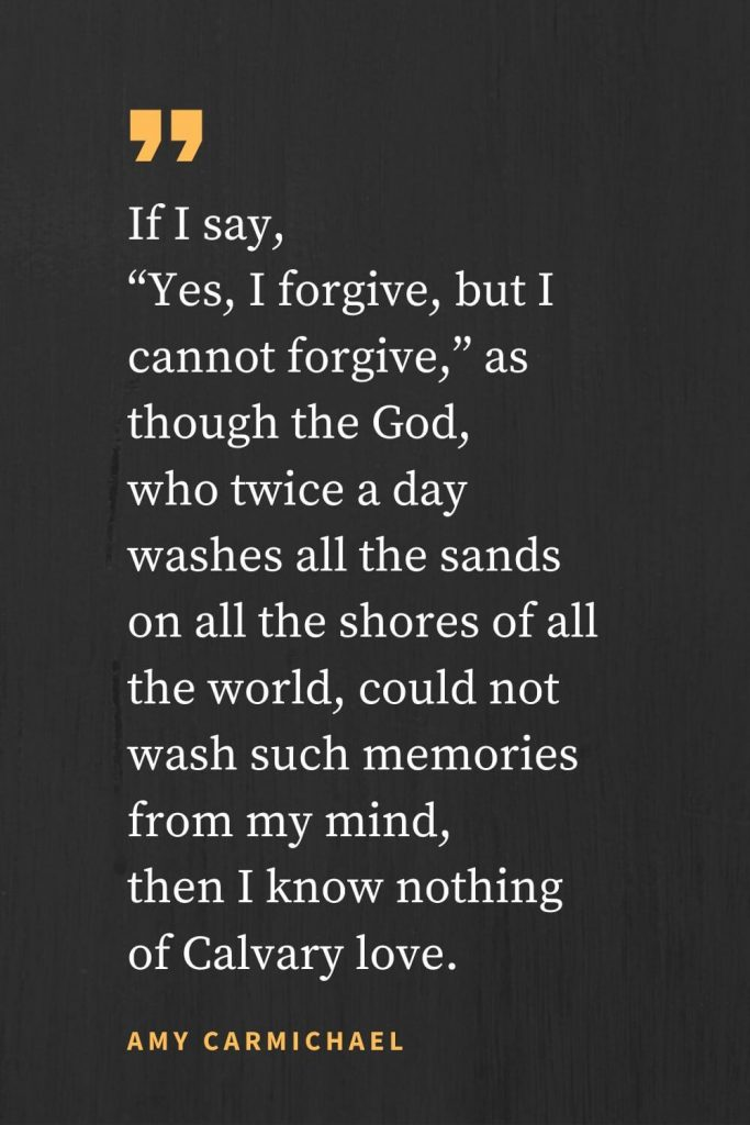 "Forgiveness Quotes (23): If I say, ""Yes, I forgive, but I cannot forgive,"" as though the God, who twice a day washes all the sands on all the shores of all the world, could not wash such memories from my mind, then I know nothing of Calvary love. Amy Carmichael"