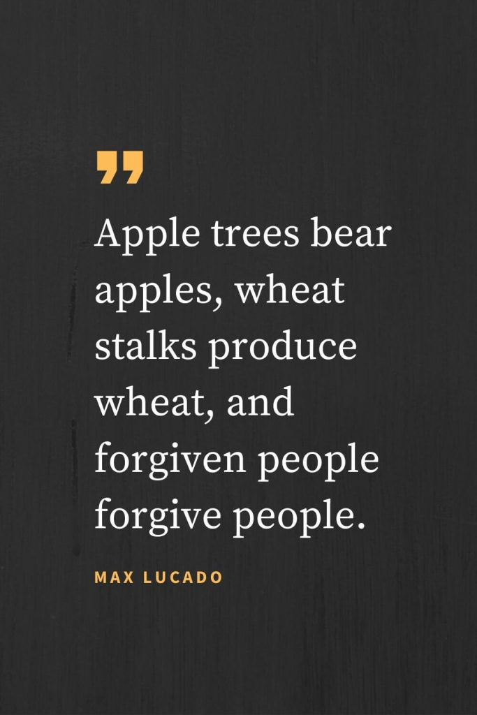 Forgiveness Quotes (24): Apple trees bear apples, wheat stalks produce wheat, and forgiven people forgive people. Max Lucado