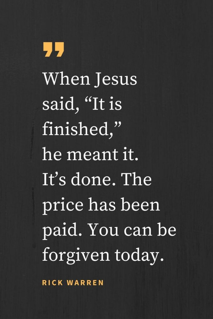 "Forgiveness Quotes (25): When Jesus said, ""It is finished,"" he meant it. It's done. The price has been paid. You can be forgiven today. Rick Warren"