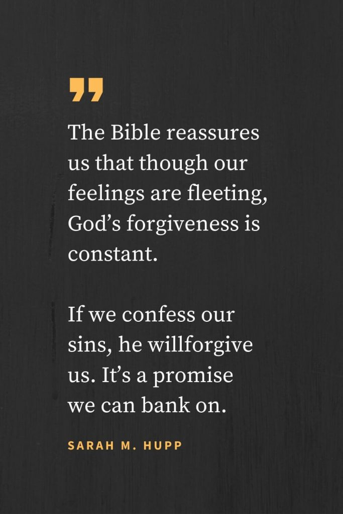 Forgiveness Quotes (26): The Bible reassures us that though our feelings are fleeting, God's forgiveness is constant. If we confess our sins, he willforgive us. It's a promise we can bank on. Sarah M. Hupp