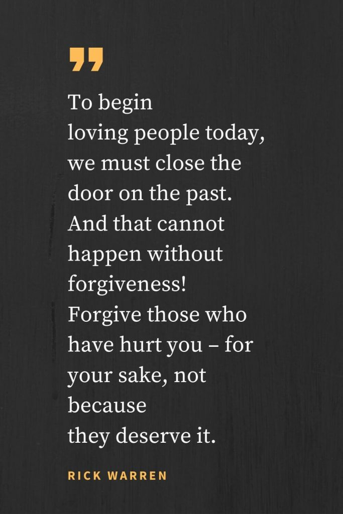 Forgiveness Quotes (27): To begin loving people today, we must close the door on the past. And that cannot happen without forgiveness! Forgive those who have hurt you - for your sake, not because they deserve it. Rick Warren