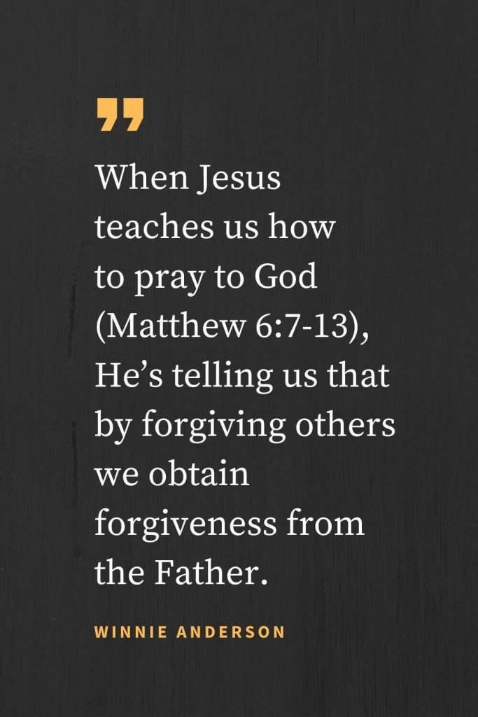 Forgiveness Quotes (28): When Jesus teaches us how to pray to God (Matthew 6:7-13), He's telling us that by forgiving others we obtain forgiveness from the Father. Winnie Anderson