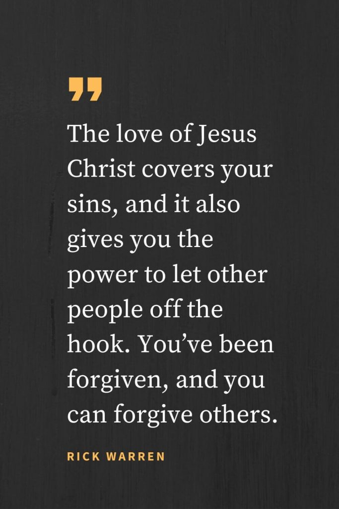 Forgiveness Quotes (29): The love of Jesus Christ covers your sins, and it also gives you the power to let other people off the hook. You've been forgiven, and you can forgive others. Rick Warren