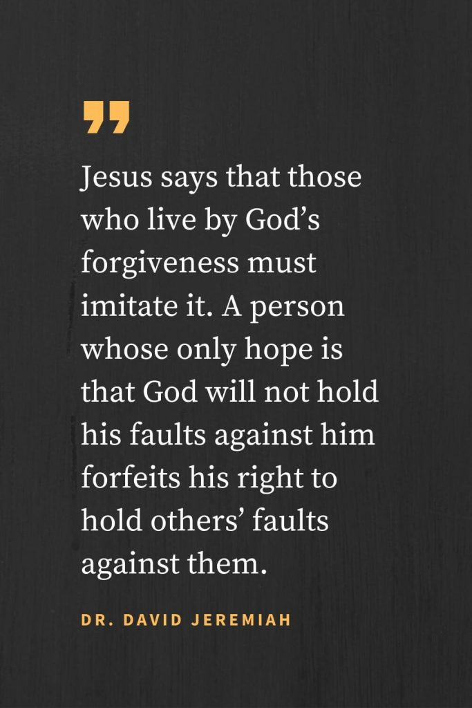 Forgiveness Quotes (3): Jesus says that those who live by God's forgiveness must imitate it. A person whose only hope is that God will not hold his faults against him forfeits his right to hold others' faults against them. Dr. David Jeremiah