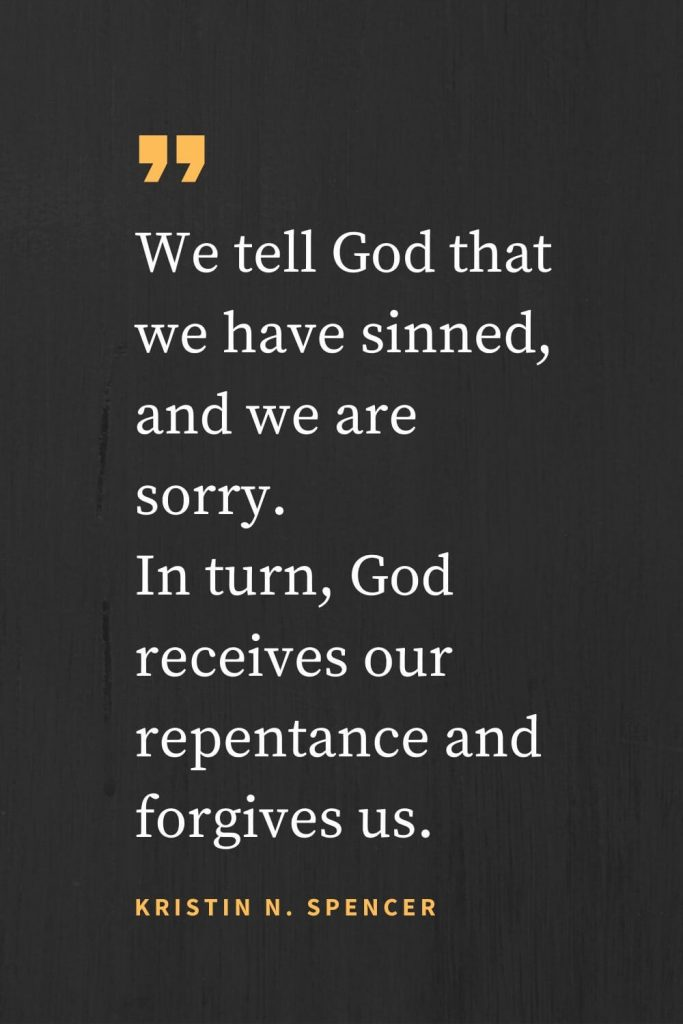 Forgiveness Quotes (30): We tell God that we have sinned, and we are sorry. In turn, God receives our repentance and forgives us. Kristin N. Spencer
