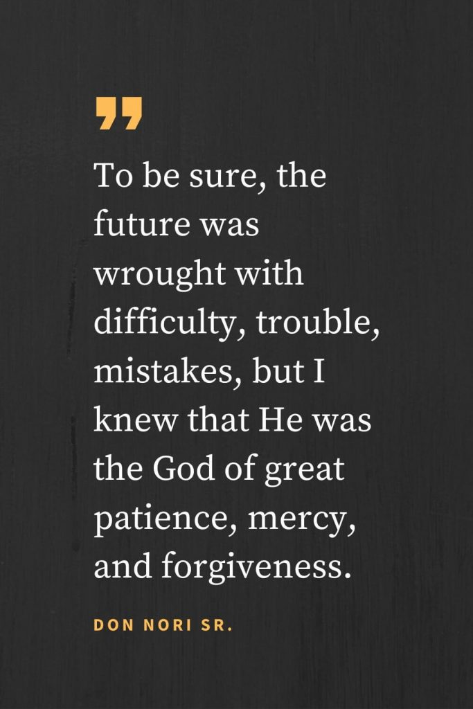 Forgiveness Quotes (31): To be sure, the future was wrought with difficulty, trouble, mistakes, but I knew that He was the God of great patience, mercy, and forgiveness. Don Nori Sr.
