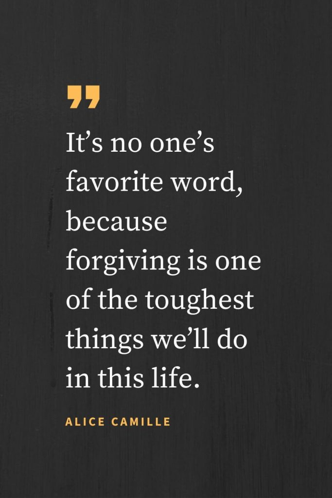 Forgiveness Quotes (32): It's no one's favorite word, because forgiving is one of the toughest things we'll do in this life. Alice Camille