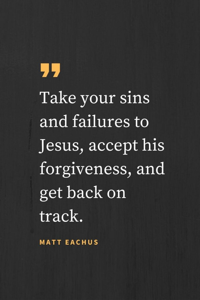 Forgiveness Quotes (33): Take your sins and failures to Jesus, accept his forgiveness, and get back on track. Matt Eachus