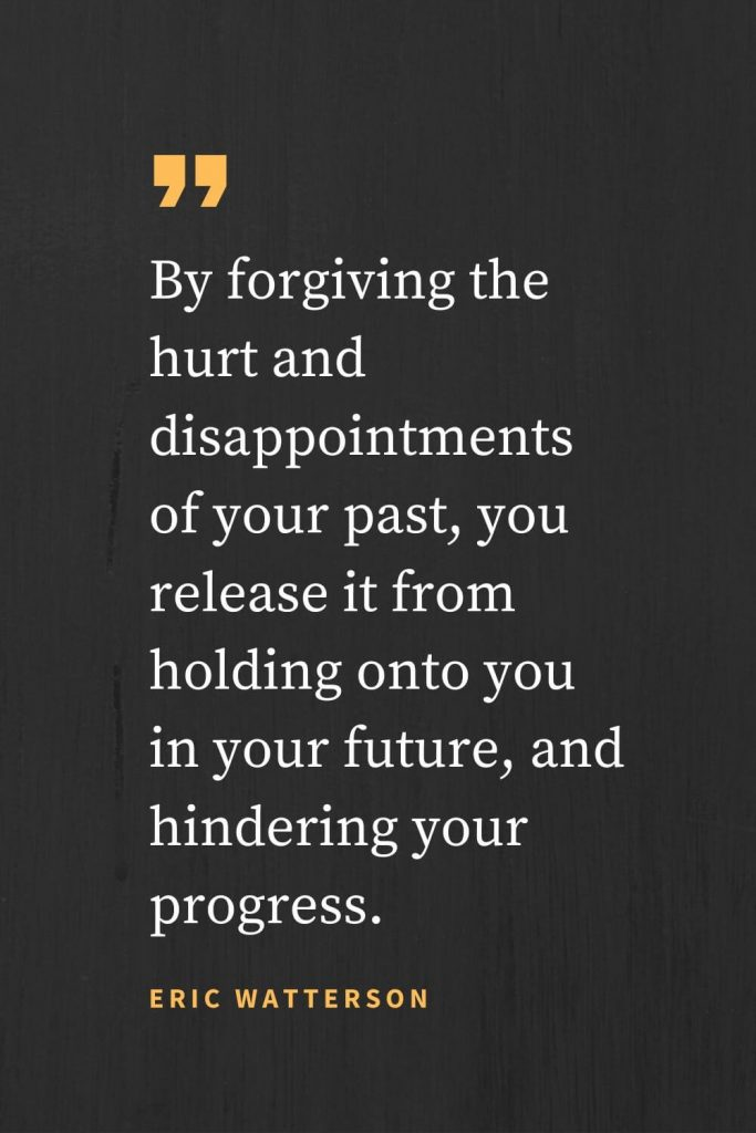 Forgiveness Quotes (34): By forgiving the hurt and disappointments of your past, you release it from holding onto you in your future, and hindering your progress. Eric Watterson