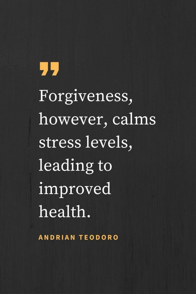 Forgiveness Quotes (35): Forgiveness, however, calms stress levels, leading to improved health. Andrian Teodoro