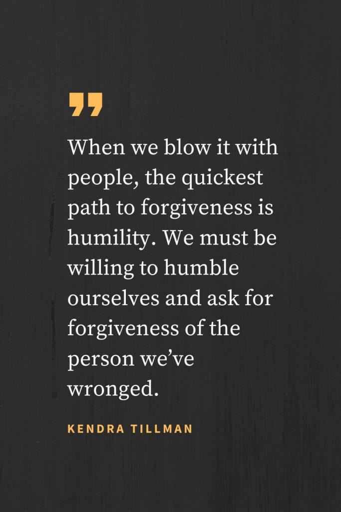 Forgiveness Quotes (36): When we blow it with people, the quickest path to forgiveness is humility. We must be willing to humble ourselves and ask for forgiveness of the person we've wronged. Kendra Tillman