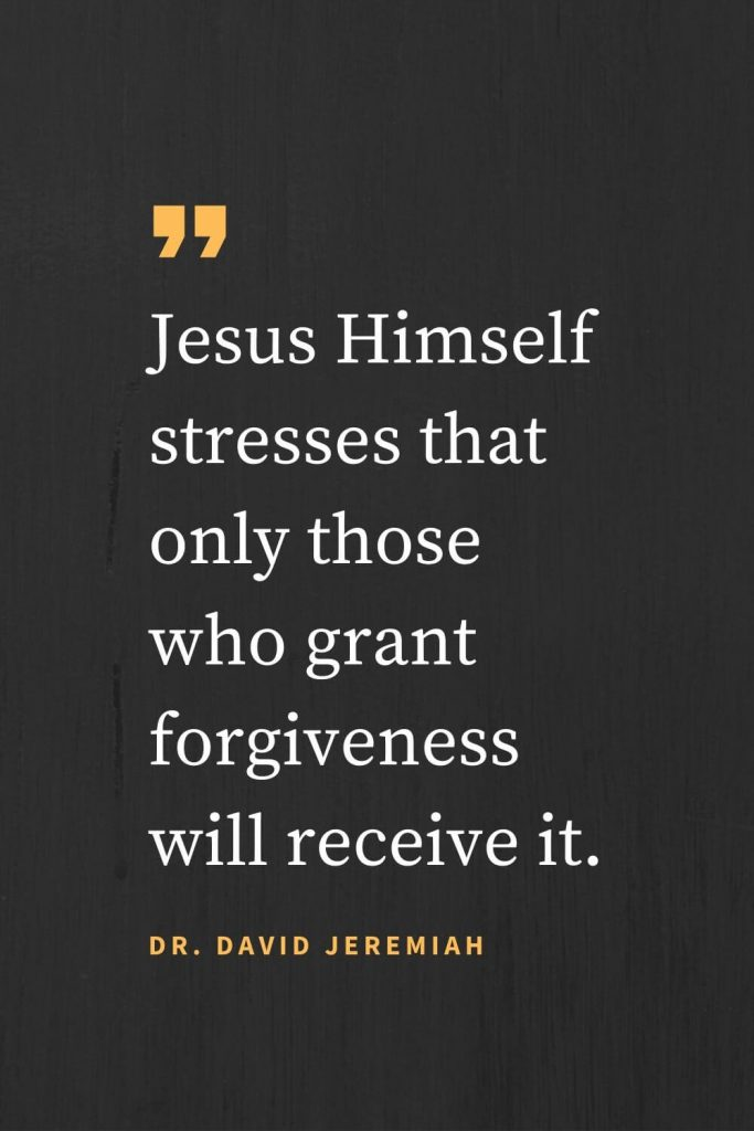 Forgiveness Quotes (37): Jesus Himself stresses that only those who grant forgiveness will receive it. Dr. David Jeremiah