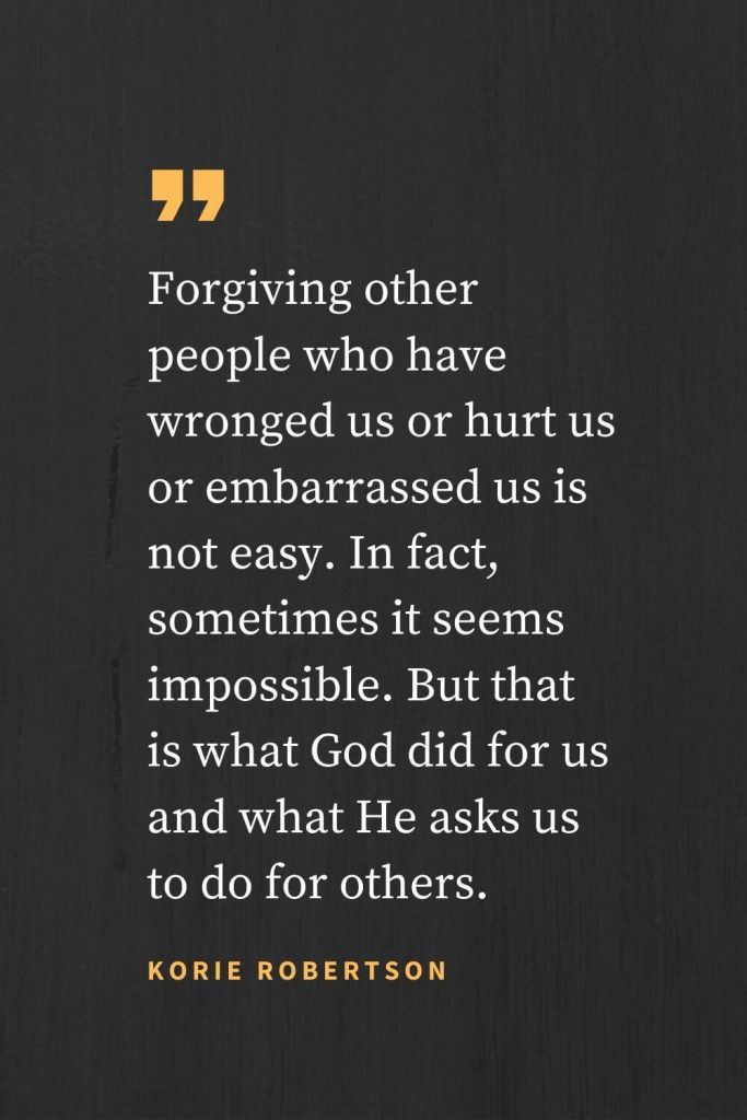 Forgiveness Quotes (38): Forgiving other people who have wronged us or hurt us or embarrassed us is not easy. In fact, sometimes it seems impossible. But that is what God did for us and what He asks us to do for others. Korie Robertson