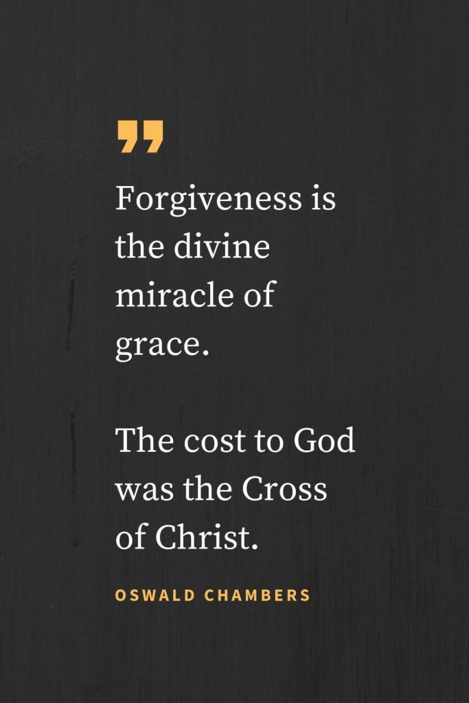 Forgiveness Quotes (39): Forgiveness is the divine miracle of grace. The cost to God was the Cross of Christ. Oswald Chambers