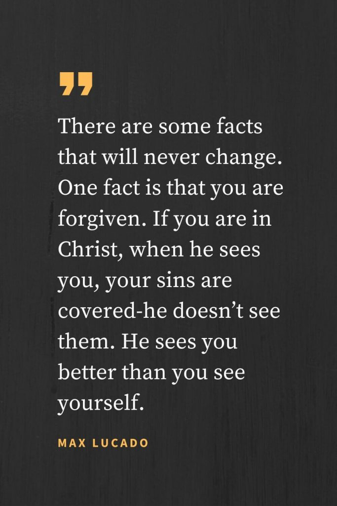 Forgiveness Quotes (4): There are some facts that will never change. One fact is that you are forgiven. If you are in Christ, when he sees you, your sins are covered-he doesn't see them. He sees you better than you see yourself. Max Lucado