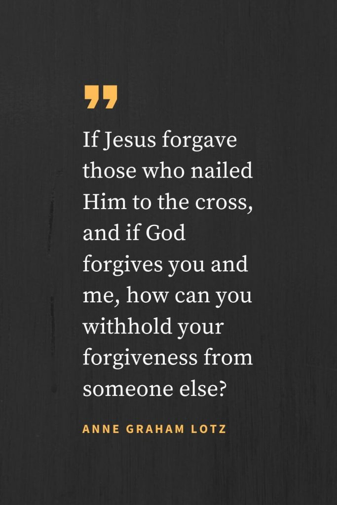 Forgiveness Quotes (40): If Jesus forgave those who nailed Him to the cross, and if God forgives you and me, how can you withhold your forgiveness from someone else? Anne Graham Lotz